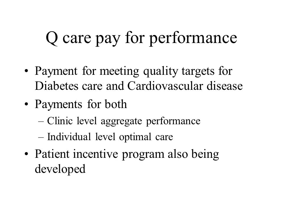 Q care pay for performance Payment for meeting quality targets for Diabetes care and Cardiovascular disease Payments for both –Clinic level aggregate performance –Individual level optimal care Patient incentive program also being developed
