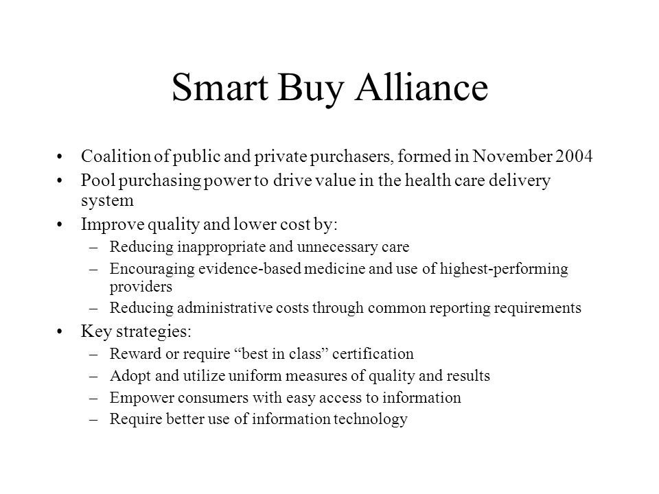 Smart Buy Alliance Coalition of public and private purchasers, formed in November 2004 Pool purchasing power to drive value in the health care delivery system Improve quality and lower cost by: –Reducing inappropriate and unnecessary care –Encouraging evidence-based medicine and use of highest-performing providers –Reducing administrative costs through common reporting requirements Key strategies: –Reward or require best in class certification –Adopt and utilize uniform measures of quality and results –Empower consumers with easy access to information –Require better use of information technology