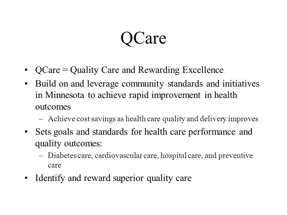 QCare QCare = Quality Care and Rewarding Excellence Build on and leverage community standards and initiatives in Minnesota to achieve rapid improvement in health outcomes –Achieve cost savings as health care quality and delivery improves Sets goals and standards for health care performance and quality outcomes: –Diabetes care, cardiovascular care, hospital care, and preventive care Identify and reward superior quality care
