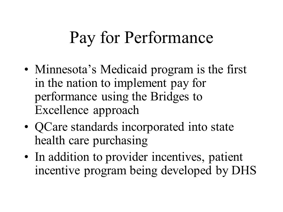 Pay for Performance Minnesotas Medicaid program is the first in the nation to implement pay for performance using the Bridges to Excellence approach QCare standards incorporated into state health care purchasing In addition to provider incentives, patient incentive program being developed by DHS