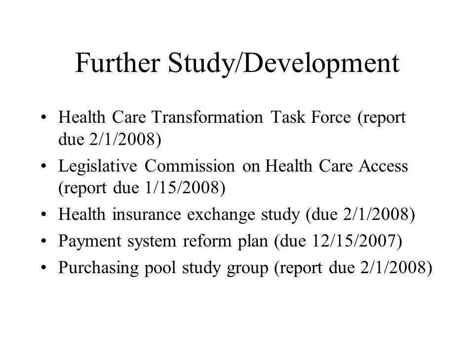 Health Care Transformation Task Force (report due 2/1/2008) Legislative Commission on Health Care Access (report due 1/15/2008) Health insurance exchange study (due 2/1/2008) Payment system reform plan (due 12/15/2007) Purchasing pool study group (report due 2/1/2008)