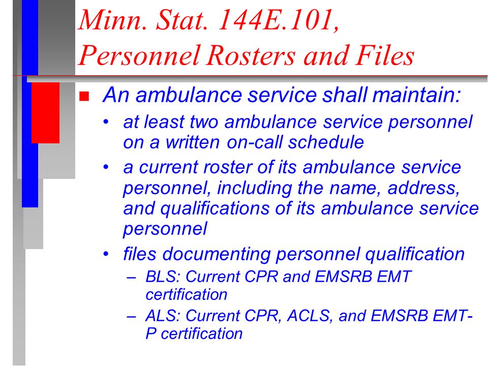 n An ambulance service shall maintain: at least two ambulance service personnel on a written on-call schedule a current roster of its ambulance service personnel, including the name, address, and qualifications of its ambulance service personnel files documenting personnel qualification –BLS: Current CPR and EMSRB EMT certification –ALS: Current CPR, ACLS, and EMSRB EMT- P certification Minn.