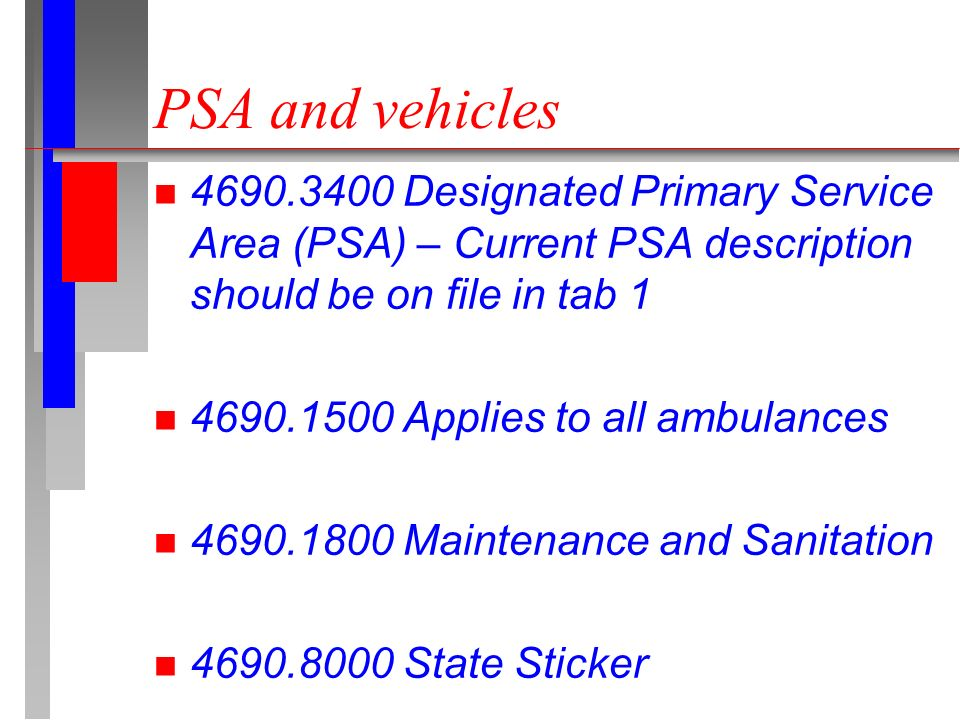 n 4690.3400 Designated Primary Service Area (PSA) – Current PSA description should be on file in tab 1 n 4690.1500 Applies to all ambulances n 4690.1800 Maintenance and Sanitation n 4690.8000 State Sticker PSA and vehicles