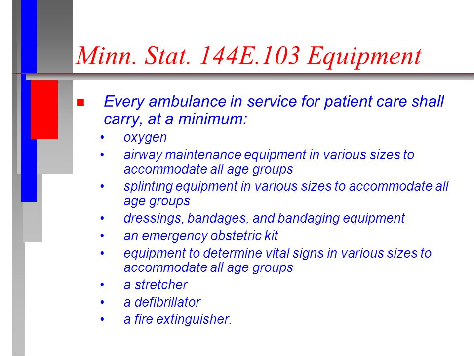 n Every ambulance in service for patient care shall carry, at a minimum: oxygen airway maintenance equipment in various sizes to accommodate all age groups splinting equipment in various sizes to accommodate all age groups dressings, bandages, and bandaging equipment an emergency obstetric kit equipment to determine vital signs in various sizes to accommodate all age groups a stretcher a defibrillator a fire extinguisher.