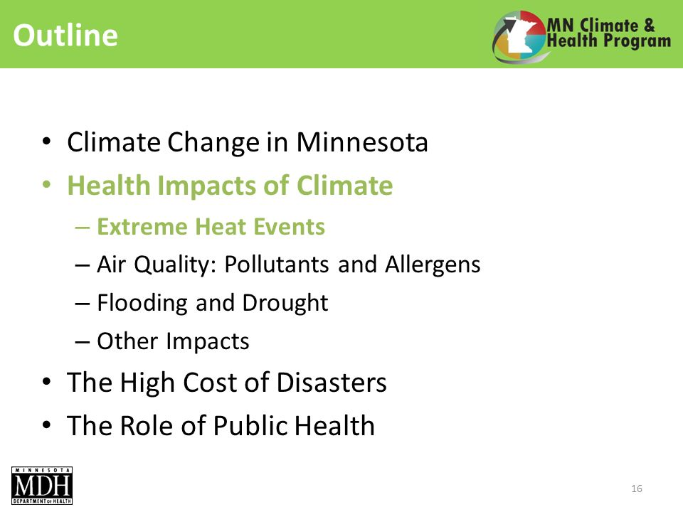 Outline Climate Change in Minnesota Health Impacts of Climate – Extreme Heat Events – Air Quality: Pollutants and Allergens – Flooding and Drought – Other Impacts The High Cost of Disasters The Role of Public Health 16