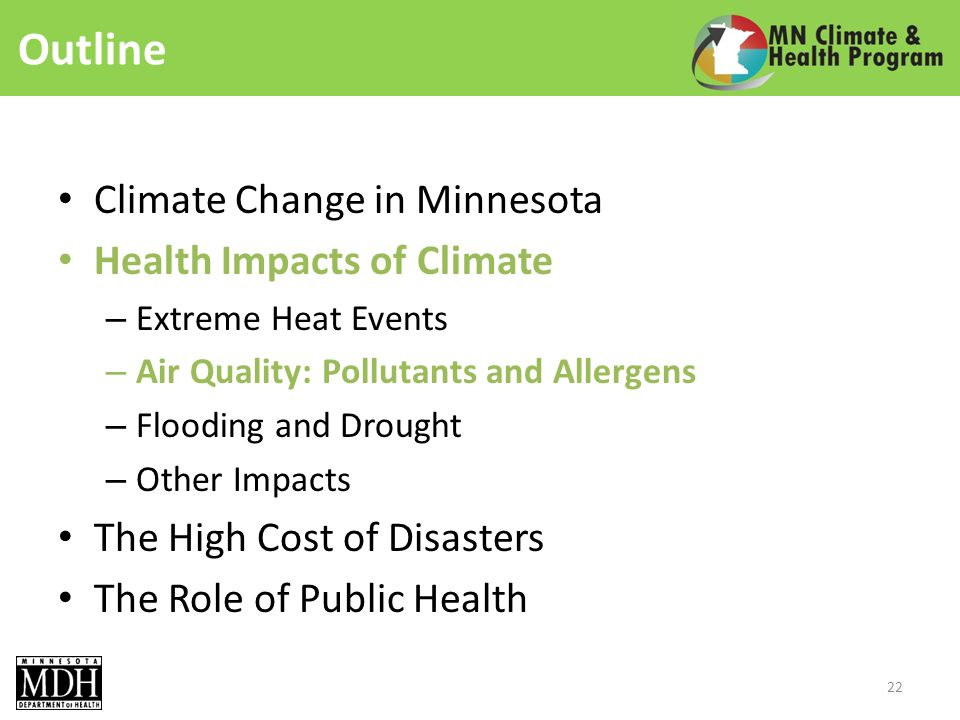 Outline Climate Change in Minnesota Health Impacts of Climate – Extreme Heat Events – Air Quality: Pollutants and Allergens – Flooding and Drought – Other Impacts The High Cost of Disasters The Role of Public Health 22