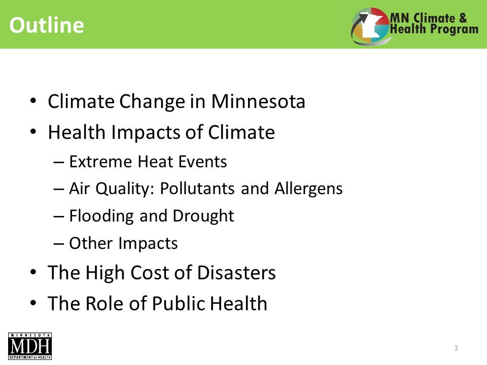 Outline Climate Change in Minnesota Health Impacts of Climate – Extreme Heat Events – Air Quality: Pollutants and Allergens – Flooding and Drought – Other Impacts The High Cost of Disasters The Role of Public Health 3