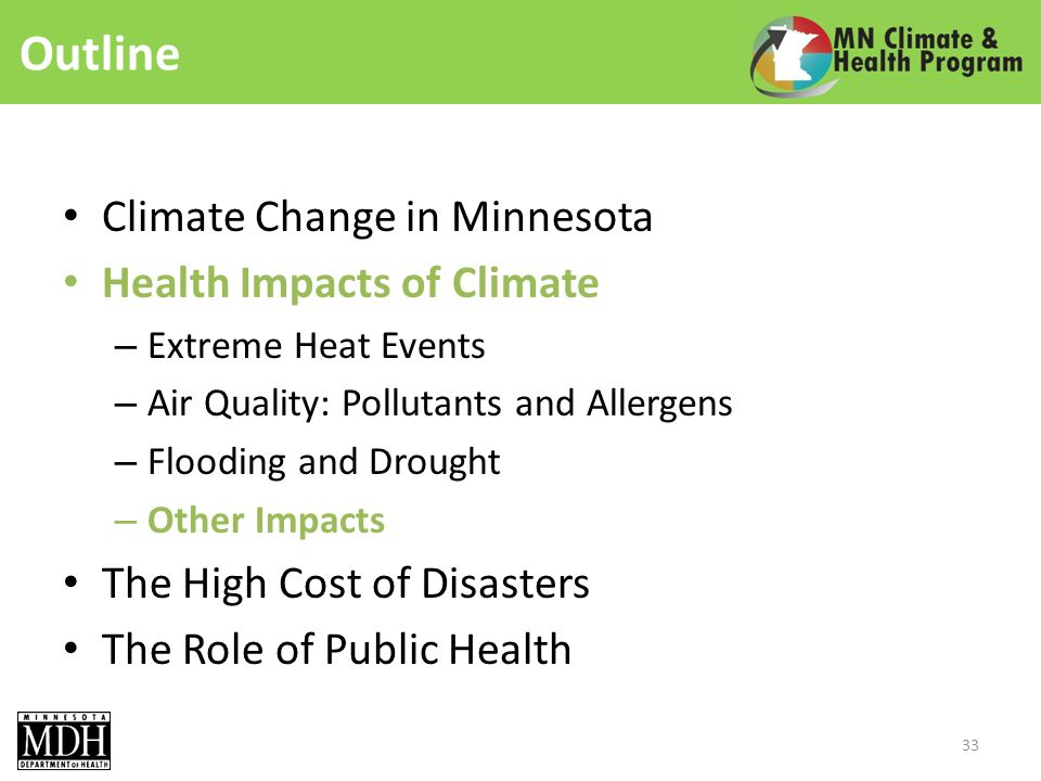 Outline Climate Change in Minnesota Health Impacts of Climate – Extreme Heat Events – Air Quality: Pollutants and Allergens – Flooding and Drought – Other Impacts The High Cost of Disasters The Role of Public Health 33