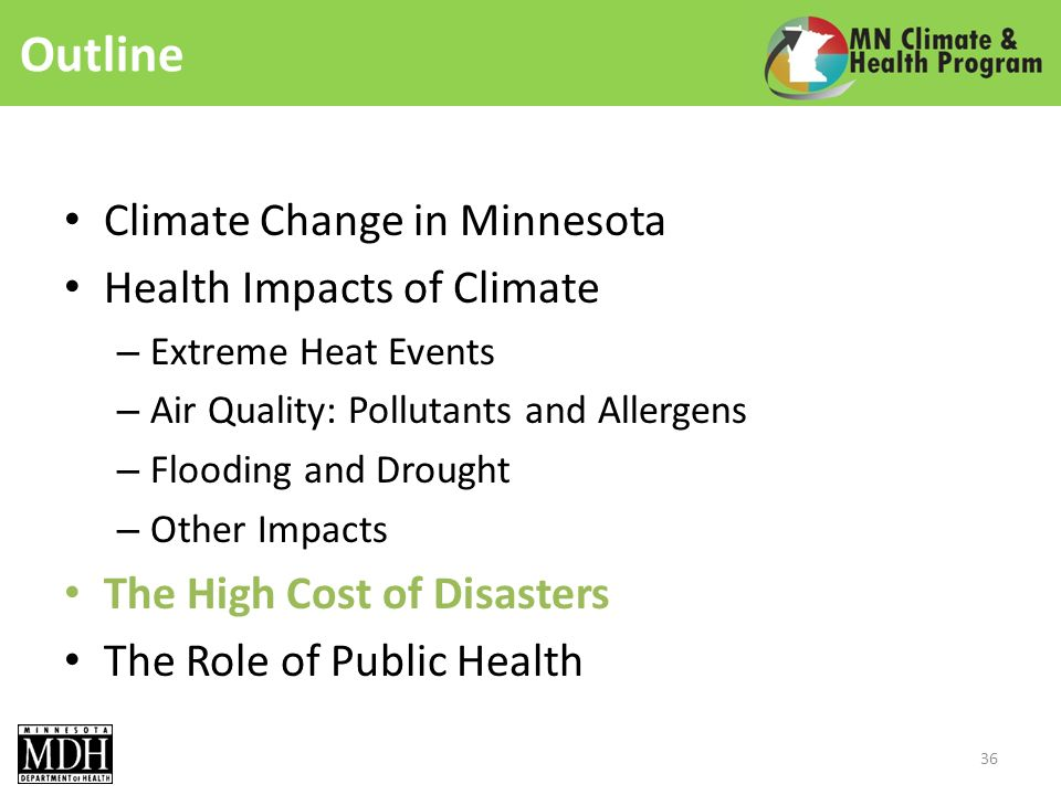 Outline Climate Change in Minnesota Health Impacts of Climate – Extreme Heat Events – Air Quality: Pollutants and Allergens – Flooding and Drought – Other Impacts The High Cost of Disasters The Role of Public Health 36