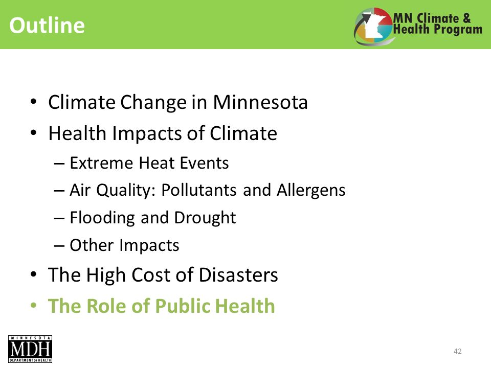 Outline Climate Change in Minnesota Health Impacts of Climate – Extreme Heat Events – Air Quality: Pollutants and Allergens – Flooding and Drought – Other Impacts The High Cost of Disasters The Role of Public Health 42