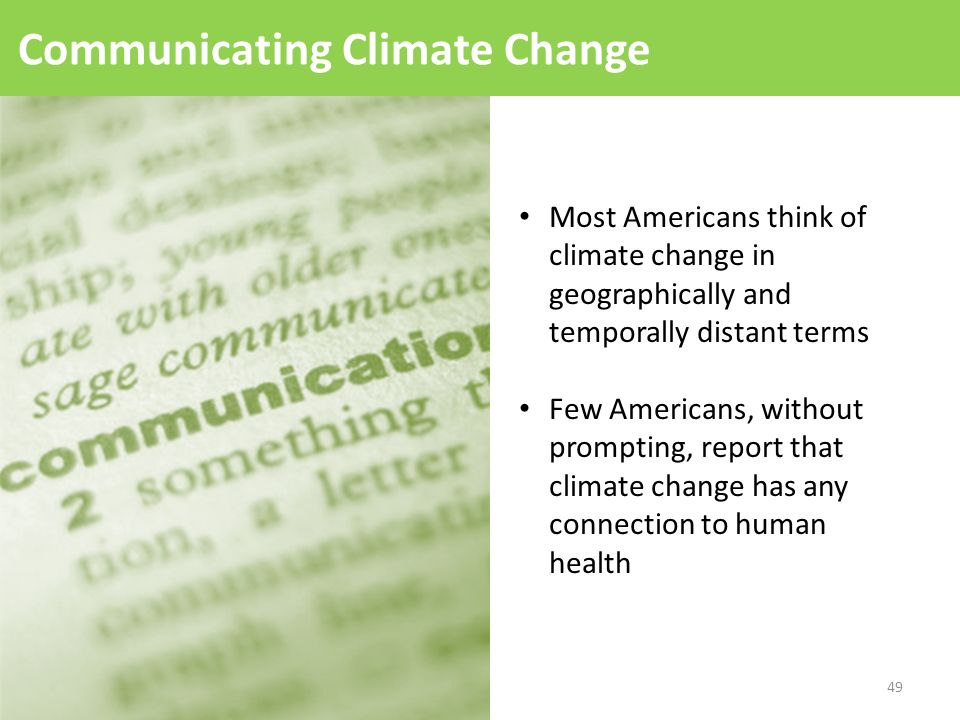 Communicating Climate Change Most Americans think of climate change in geographically and temporally distant terms Few Americans, without prompting, report that climate change has any connection to human health 49