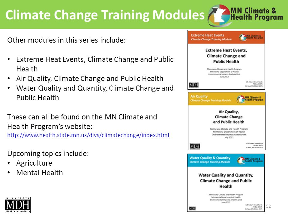 Climate Change Training Modules Other modules in this series include: Extreme Heat Events, Climate Change and Public Health Air Quality, Climate Change and Public Health Water Quality and Quantity, Climate Change and Public Health These can all be found on the MN Climate and Health Programs website: http://www.health.state.mn.us/divs/climatechange/index.html Upcoming topics include: Agriculture Mental Health 52