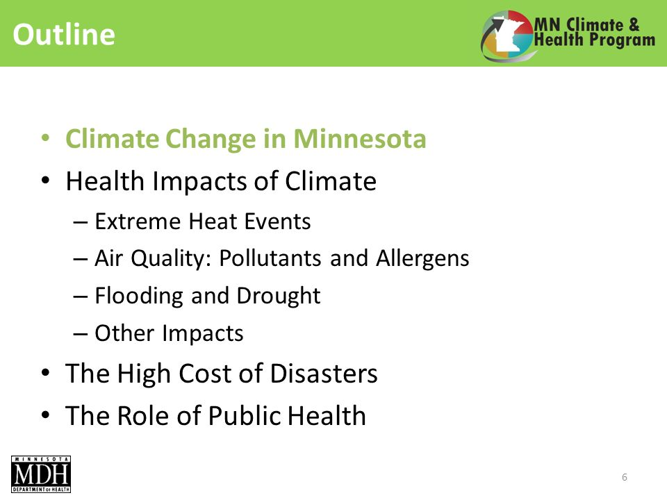 Outline Climate Change in Minnesota Health Impacts of Climate – Extreme Heat Events – Air Quality: Pollutants and Allergens – Flooding and Drought – Other Impacts The High Cost of Disasters The Role of Public Health 6