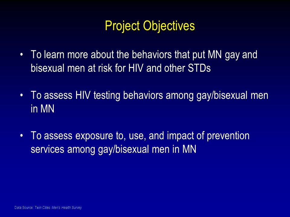 Data Source: Twin Cities Mens Health Survey Project Objectives To learn more about the behaviors that put MN gay and bisexual men at risk for HIV and other STDs To assess HIV testing behaviors among gay/bisexual men in MN To assess exposure to, use, and impact of prevention services among gay/bisexual men in MN