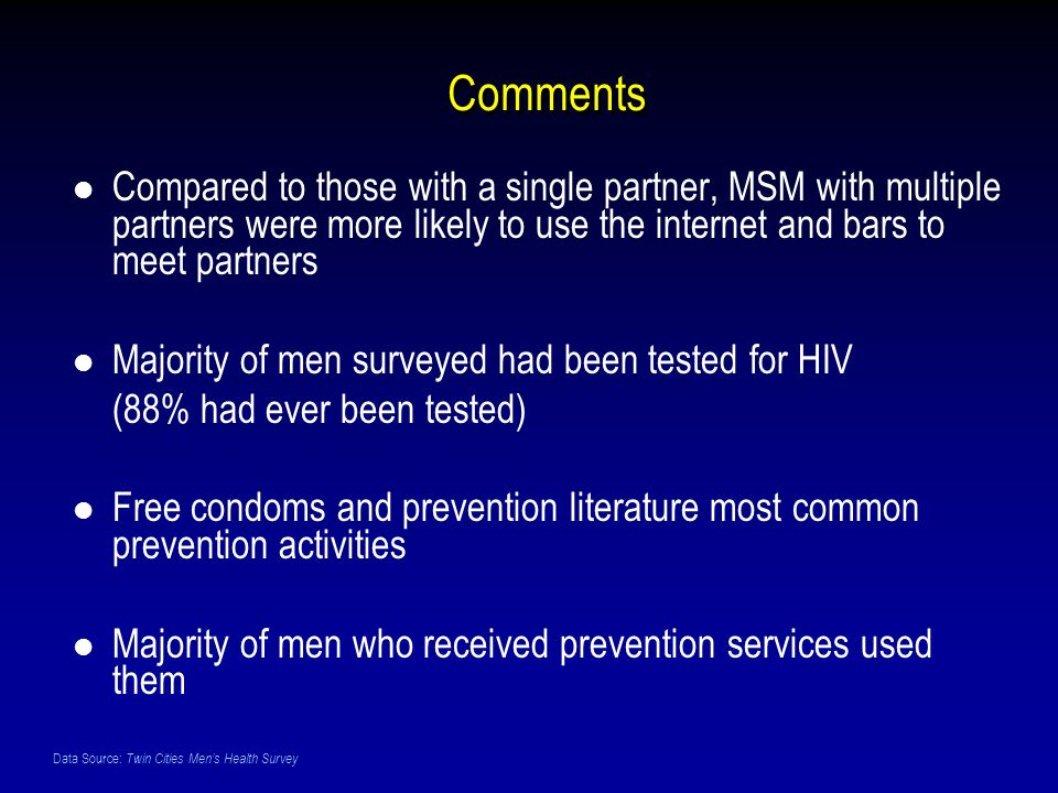 Data Source: Twin Cities Mens Health Survey Comments Compared to those with a single partner, MSM with multiple partners were more likely to use the internet and bars to meet partners Majority of men surveyed had been tested for HIV (88% had ever been tested) Free condoms and prevention literature most common prevention activities Majority of men who received prevention services used them