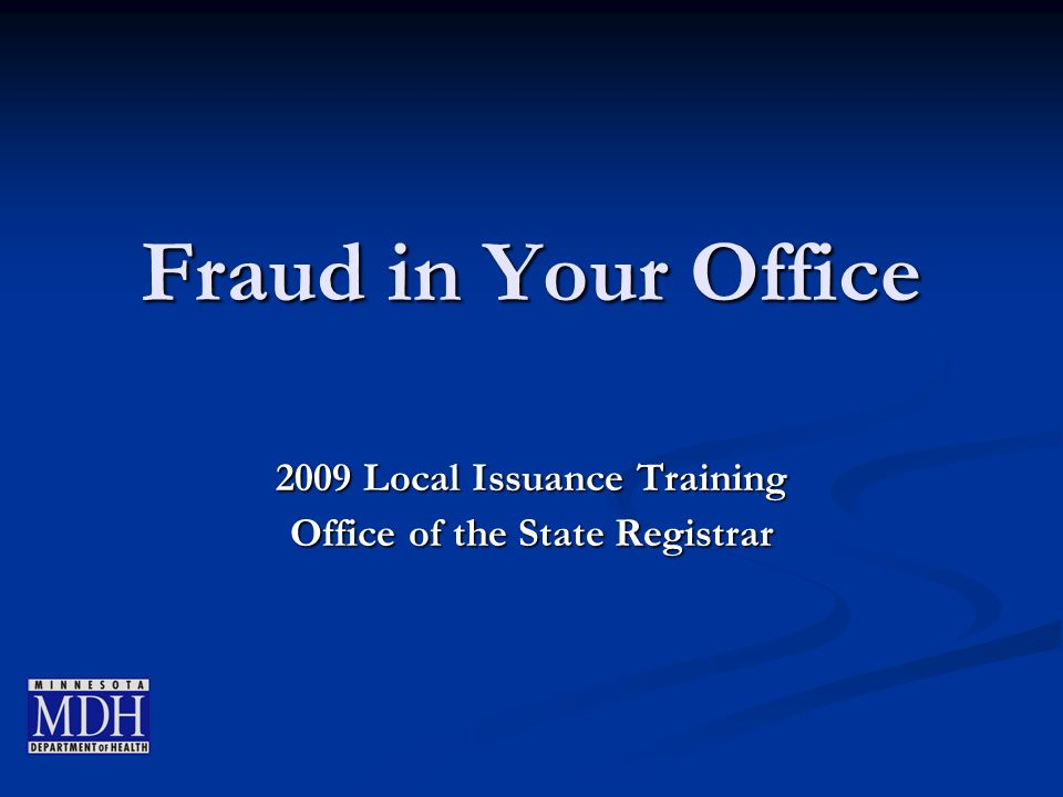 Fraud in Your Office 2009 Local Issuance Training Office of the State Registrar