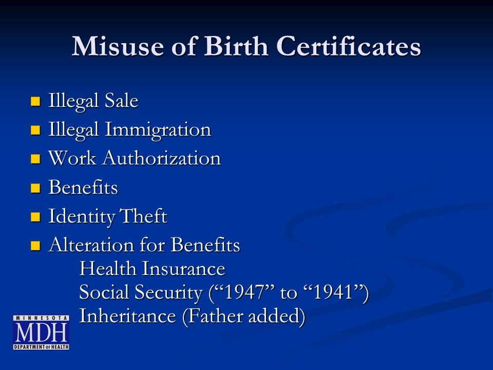 Misuse of Birth Certificates Illegal Sale Illegal Sale Illegal Immigration Illegal Immigration Work Authorization Work Authorization Benefits Benefits Identity Theft Identity Theft Alteration for Benefits Health Insurance Social Security (1947 to 1941) Inheritance (Father added) Alteration for Benefits Health Insurance Social Security (1947 to 1941) Inheritance (Father added)