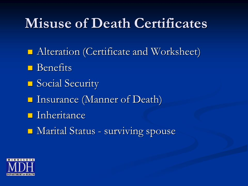 Misuse of Death Certificates Alteration (Certificate and Worksheet) Alteration (Certificate and Worksheet) Benefits Benefits Social Security Social Security Insurance (Manner of Death) Insurance (Manner of Death) Inheritance Inheritance Marital Status - surviving spouse Marital Status - surviving spouse