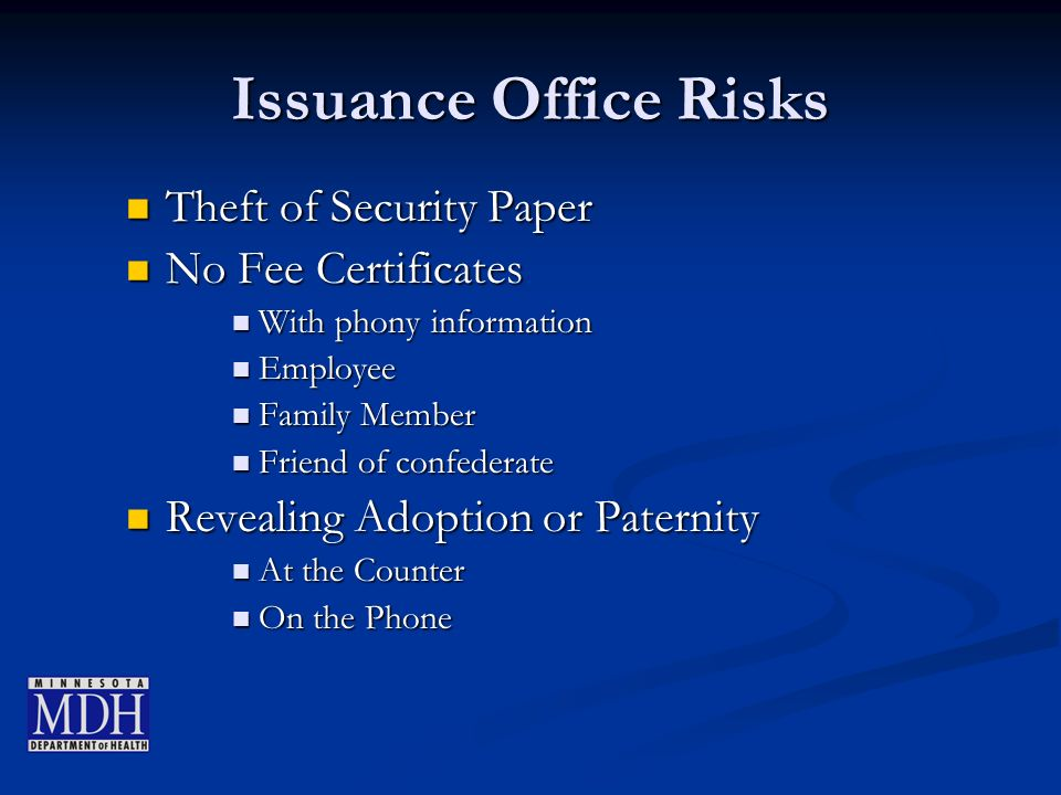 Issuance Office Risks Theft of Security Paper Theft of Security Paper No Fee Certificates No Fee Certificates With phony information With phony information Employee Employee Family Member Family Member Friend of confederate Friend of confederate Revealing Adoption or Paternity Revealing Adoption or Paternity At the Counter At the Counter On the Phone On the Phone