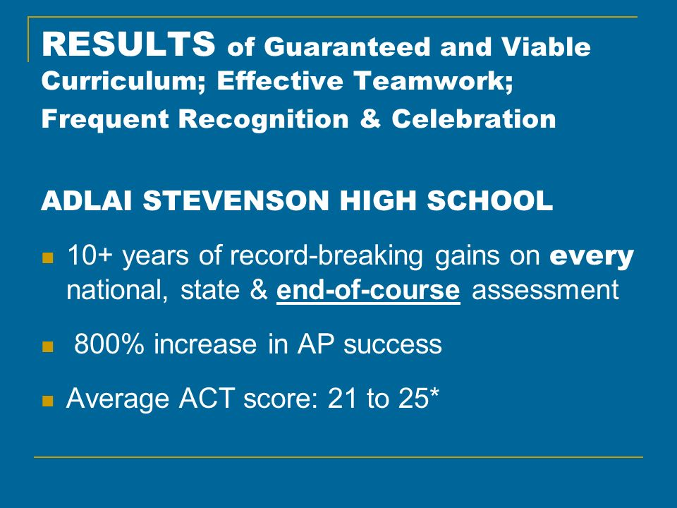 RESULTS of Guaranteed and Viable Curriculum; Effective Teamwork; Frequent Recognition & Celebration ADLAI STEVENSON HIGH SCHOOL 10+ years of record-breaking gains on every national, state & end-of-course assessment 800% increase in AP success Average ACT score: 21 to 25*