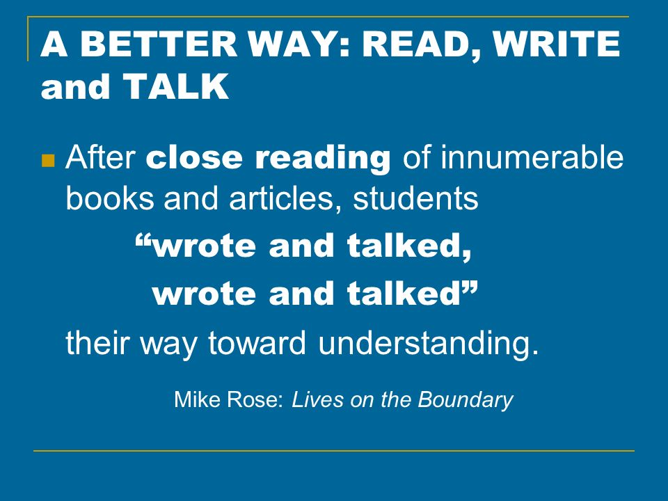 A BETTER WAY: READ, WRITE and TALK After close reading of innumerable books and articles, students wrote and talked, wrote and talked their way toward understanding.