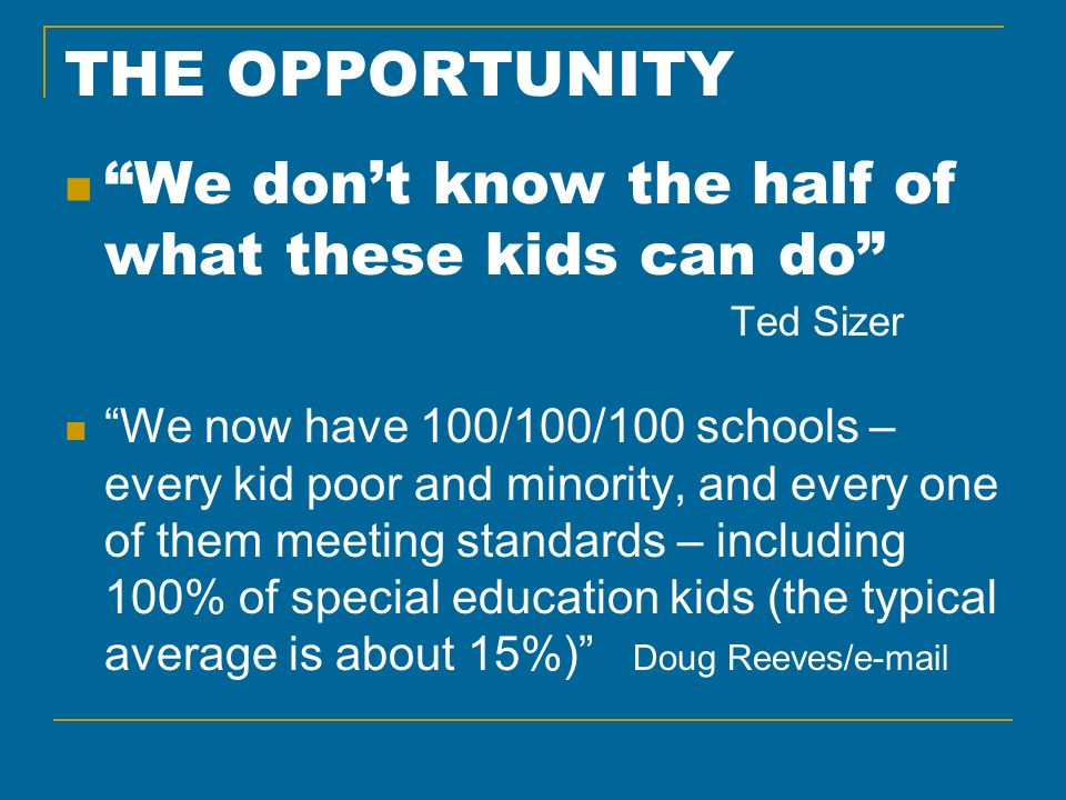 THE OPPORTUNITY We dont know the half of what these kids can do Ted Sizer We now have 100/100/100 schools – every kid poor and minority, and every one of them meeting standards – including 100% of special education kids (the typical average is about 15%) Doug Reeves/e-mail