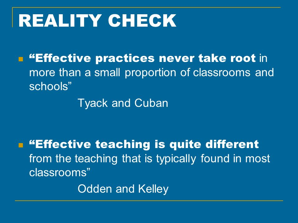 REALITY CHECK Effective practices never take root in more than a small proportion of classrooms and schools Tyack and Cuban Effective teaching is quite different from the teaching that is typically found in most classrooms Odden and Kelley