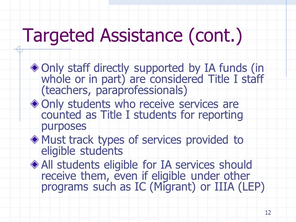 12 Targeted Assistance (cont.) Only staff directly supported by IA funds (in whole or in part) are considered Title I staff (teachers, paraprofessionals) Only students who receive services are counted as Title I students for reporting purposes Must track types of services provided to eligible students All students eligible for IA services should receive them, even if eligible under other programs such as IC (Migrant) or IIIA (LEP)