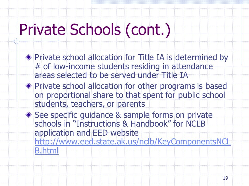 19 Private Schools (cont.) Private school allocation for Title IA is determined by # of low-income students residing in attendance areas selected to be served under Title IA Private school allocation for other programs is based on proportional share to that spent for public school students, teachers, or parents See specific guidance & sample forms on private schools in Instructions & Handbook for NCLB application and EED website http://www.eed.state.ak.us/nclb/KeyComponentsNCL B.html http://www.eed.state.ak.us/nclb/KeyComponentsNCL B.html