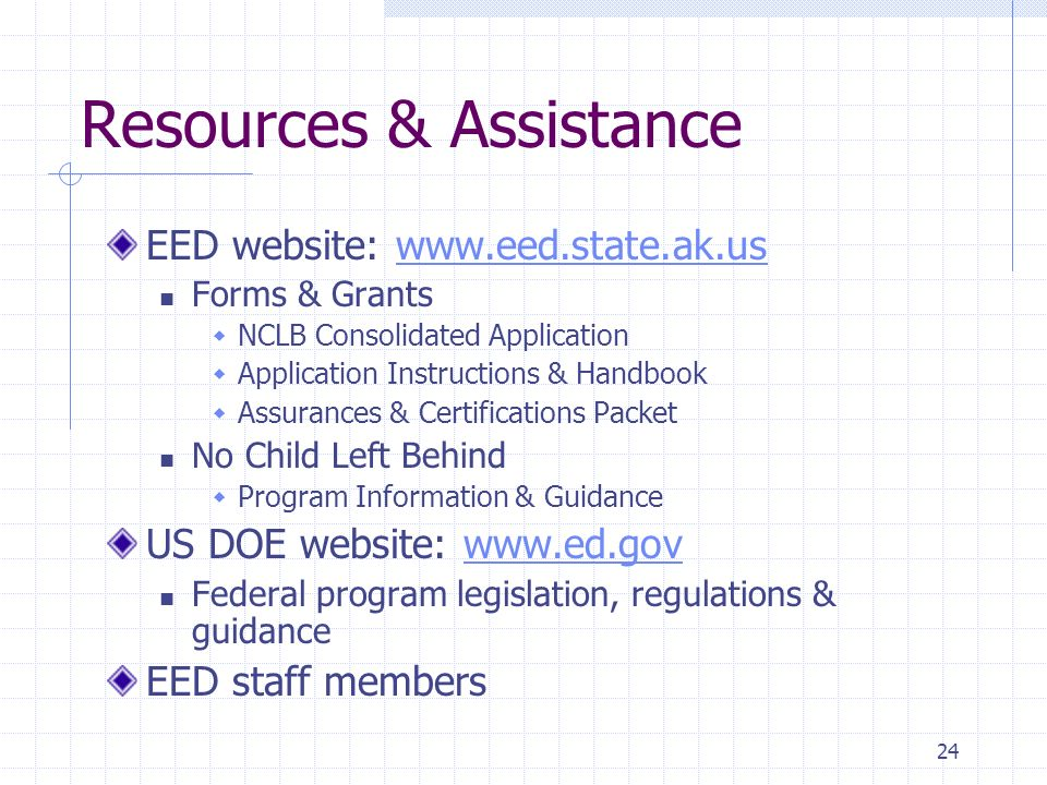 24 Resources & Assistance EED website: www.eed.state.ak.uswww.eed.state.ak.us Forms & Grants NCLB Consolidated Application Application Instructions & Handbook Assurances & Certifications Packet No Child Left Behind Program Information & Guidance US DOE website: www.ed.govwww.ed.gov Federal program legislation, regulations & guidance EED staff members