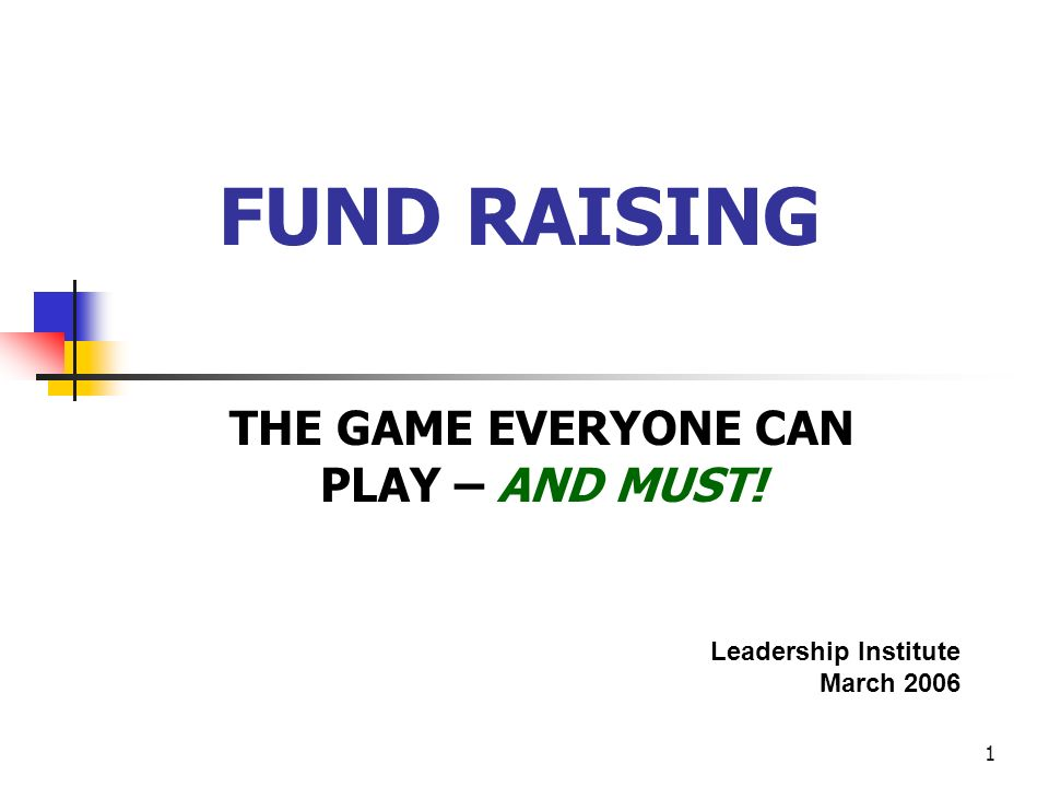 1 FUND RAISING THE GAME EVERYONE CAN PLAY – AND MUST! Leadership Institute March 2006