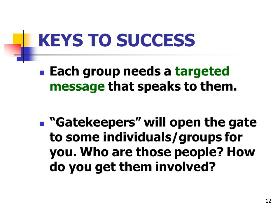 12 KEYS TO SUCCESS Each group needs a targeted message that speaks to them.