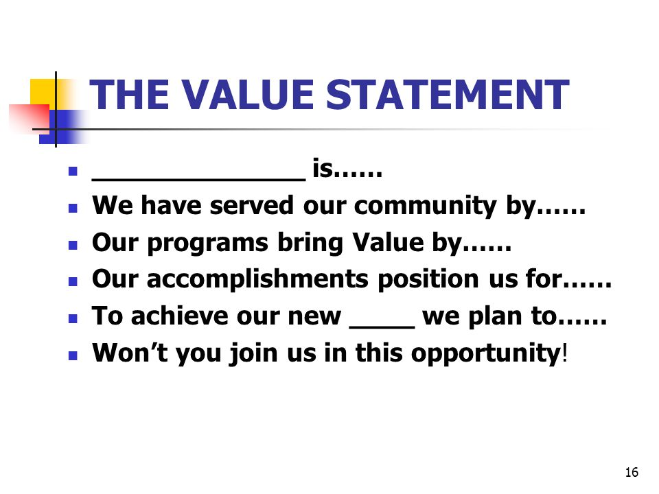 16 THE VALUE STATEMENT _____________ is…… We have served our community by…… Our programs bring Value by…… Our accomplishments position us for…… To achieve our new ____ we plan to…… Wont you join us in this opportunity!