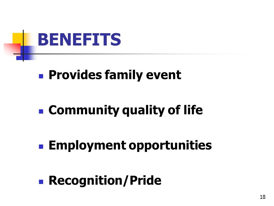 18 BENEFITS Provides family event Community quality of life Employment opportunities Recognition/Pride