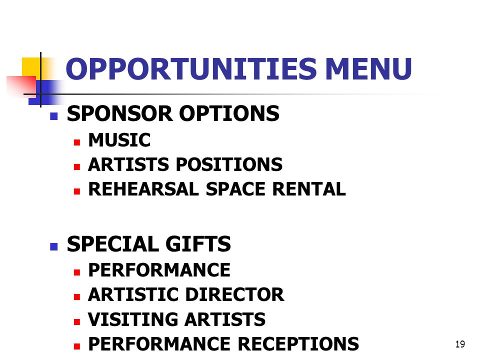19 OPPORTUNITIES MENU SPONSOR OPTIONS MUSIC ARTISTS POSITIONS REHEARSAL SPACE RENTAL SPECIAL GIFTS PERFORMANCE ARTISTIC DIRECTOR VISITING ARTISTS PERFORMANCE RECEPTIONS