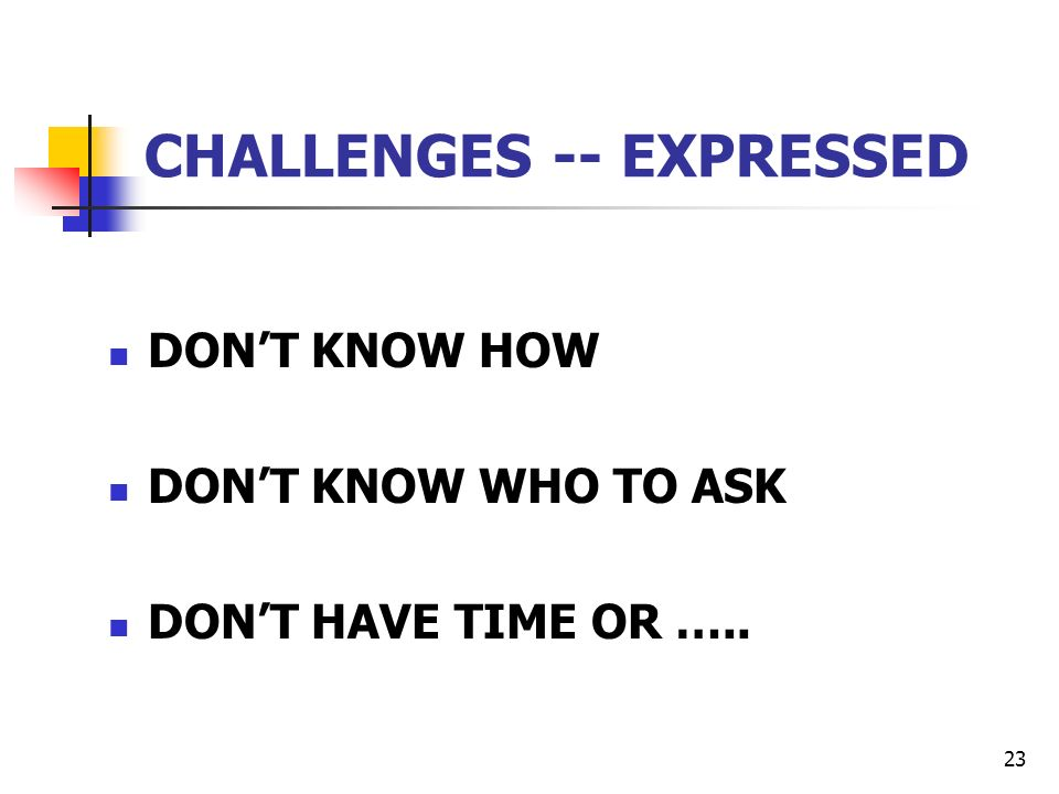 23 CHALLENGES -- EXPRESSED DONT KNOW HOW DONT KNOW WHO TO ASK DONT HAVE TIME OR …..