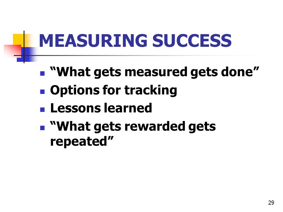 29 MEASURING SUCCESS What gets measured gets done Options for tracking Lessons learned What gets rewarded gets repeated