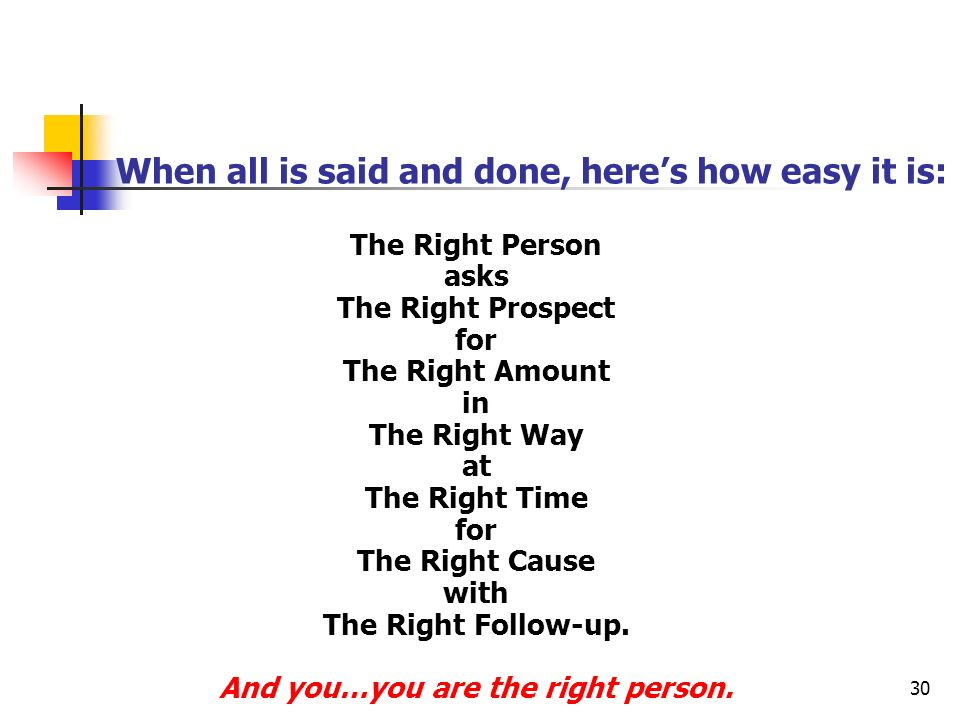 30 When all is said and done, heres how easy it is: The Right Person asks The Right Prospect for The Right Amount in The Right Way at The Right Time for The Right Cause with The Right Follow-up.