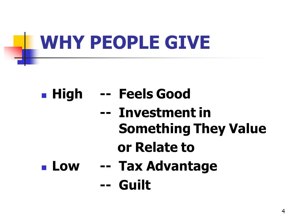4 WHY PEOPLE GIVE High-- Feels Good -- Investment in Something They Value or Relate to Low-- Tax Advantage -- Guilt