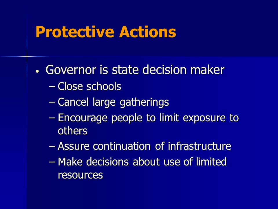 Protective Actions Governor is state decision maker Governor is state decision maker –Close schools –Cancel large gatherings –Encourage people to limit exposure to others –Assure continuation of infrastructure –Make decisions about use of limited resources