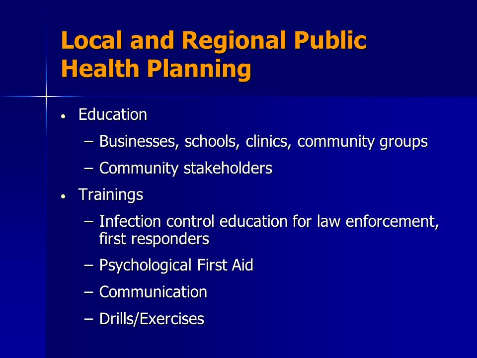 Local and Regional Public Health Planning Education Education –Businesses, schools, clinics, community groups –Community stakeholders Trainings Trainings –Infection control education for law enforcement, first responders –Psychological First Aid –Communication –Drills/Exercises