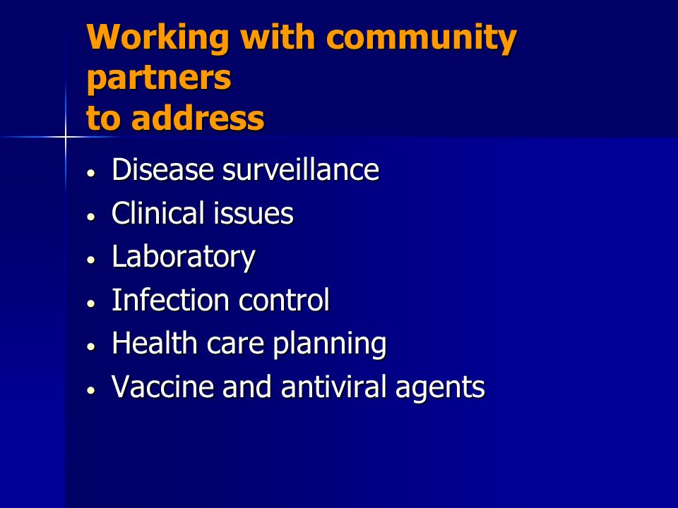 Working with community partners to address Disease surveillance Disease surveillance Clinical issues Clinical issues Laboratory Laboratory Infection control Infection control Health care planning Health care planning Vaccine and antiviral agents Vaccine and antiviral agents