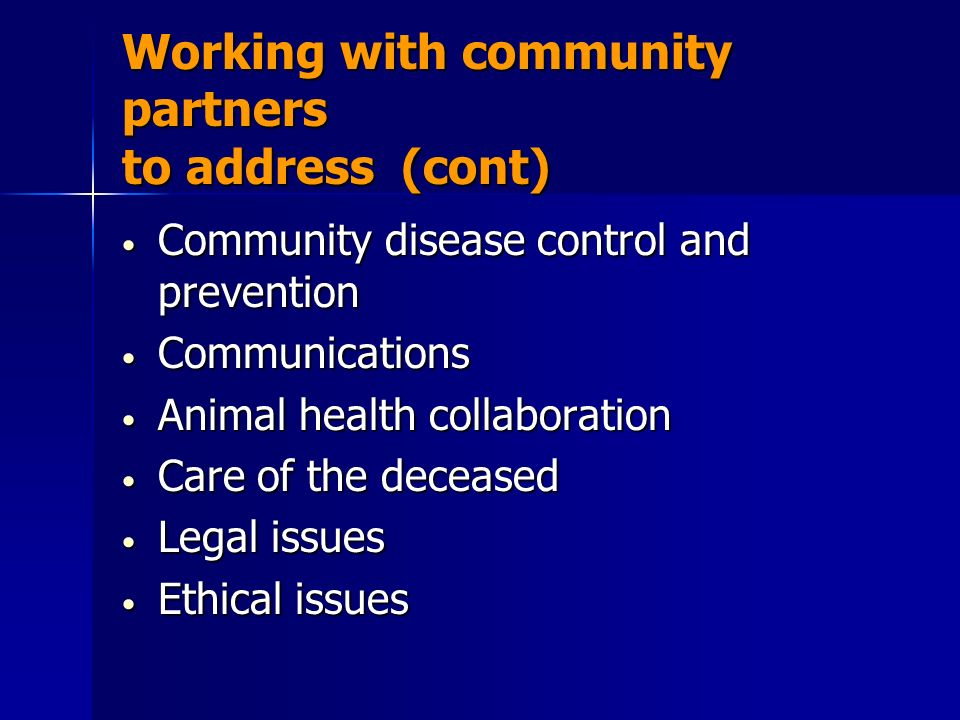 Working with community partners to address (cont) Community disease control and prevention Community disease control and prevention Communications Communications Animal health collaboration Animal health collaboration Care of the deceased Care of the deceased Legal issues Legal issues Ethical issues Ethical issues