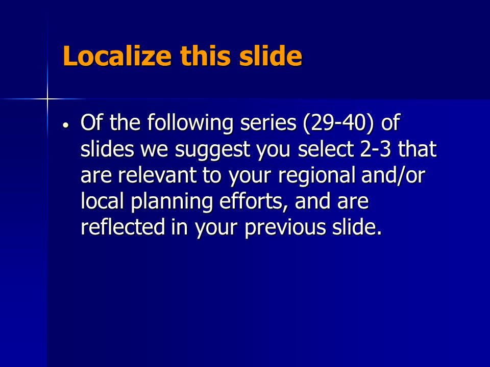 Localize this slide Of the following series (29-40) of slides we suggest you select 2-3 that are relevant to your regional and/or local planning efforts, and are reflected in your previous slide.
