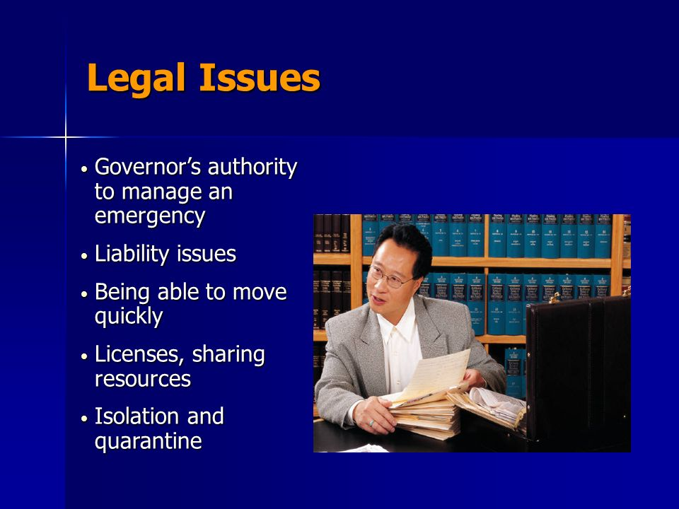 Legal Issues Governors authority to manage an emergency Governors authority to manage an emergency Liability issues Liability issues Being able to move quickly Being able to move quickly Licenses, sharing resources Licenses, sharing resources Isolation and quarantine Isolation and quarantine