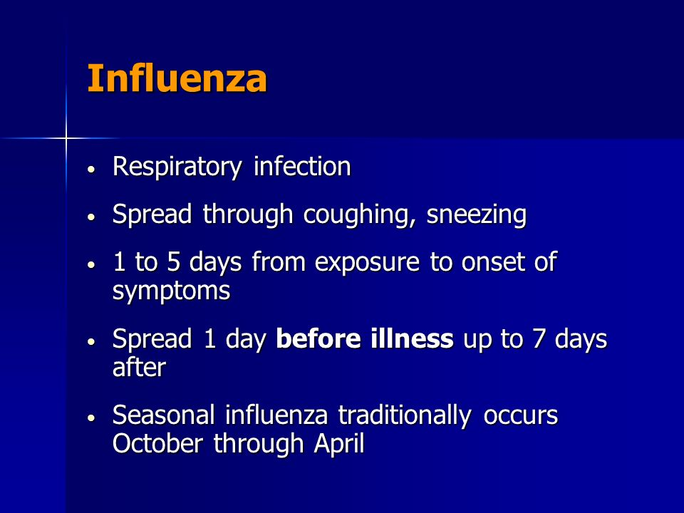 Influenza Respiratory infection Respiratory infection Spread through coughing, sneezing Spread through coughing, sneezing 1 to 5 days from exposure to onset of symptoms 1 to 5 days from exposure to onset of symptoms Spread 1 day before illness up to 7 days after Spread 1 day before illness up to 7 days after Seasonal influenza traditionally occurs October through April Seasonal influenza traditionally occurs October through April