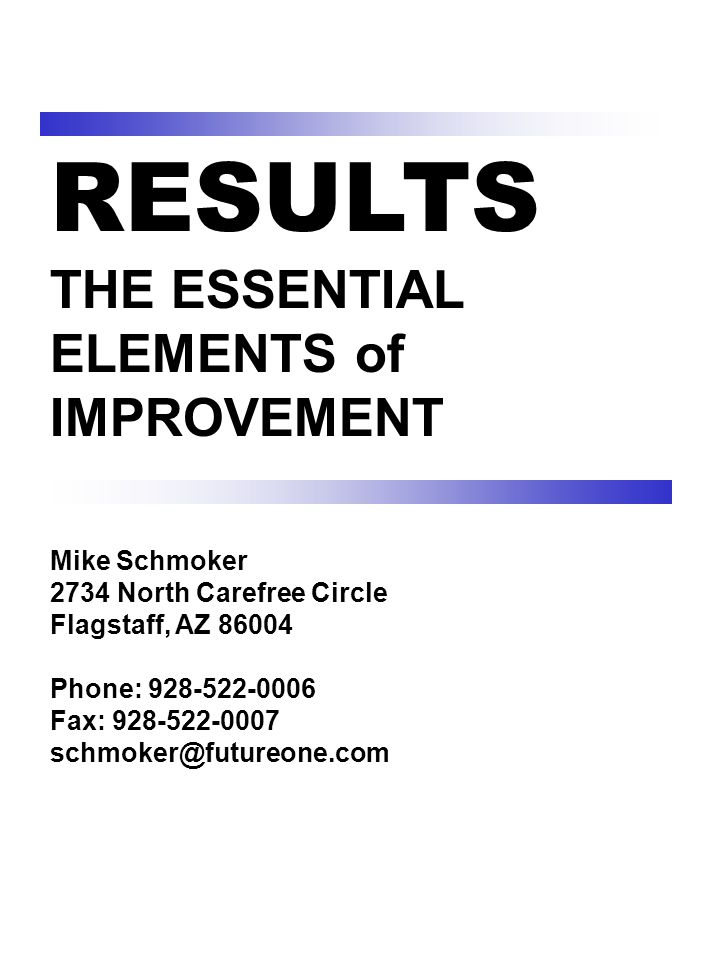 RESULTS THE ESSENTIAL ELEMENTS of IMPROVEMENT Mike Schmoker 2734 North Carefree Circle Flagstaff, AZ 86004 Phone: 928-522-0006 Fax: 928-522-0007 schmoker@futureone.com