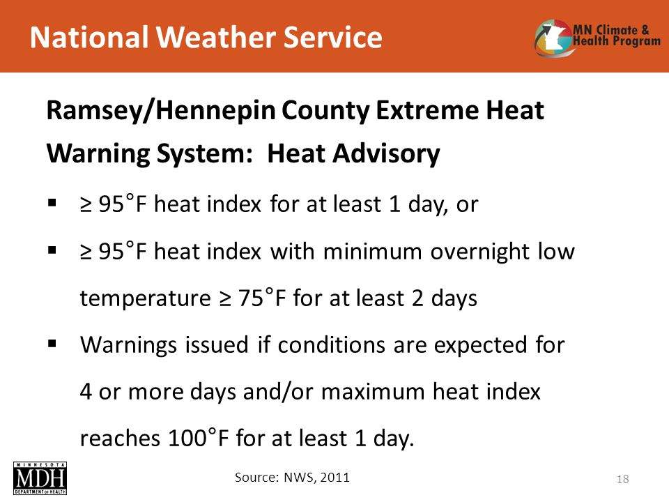 National Weather Service 18 Source: NWS, 2011 95°F heat index for at least 1 day, or 95°F heat index with minimum overnight low temperature 75°F for at least 2 days Warnings issued if conditions are expected for 4 or more days and/or maximum heat index reaches 100°F for at least 1 day.