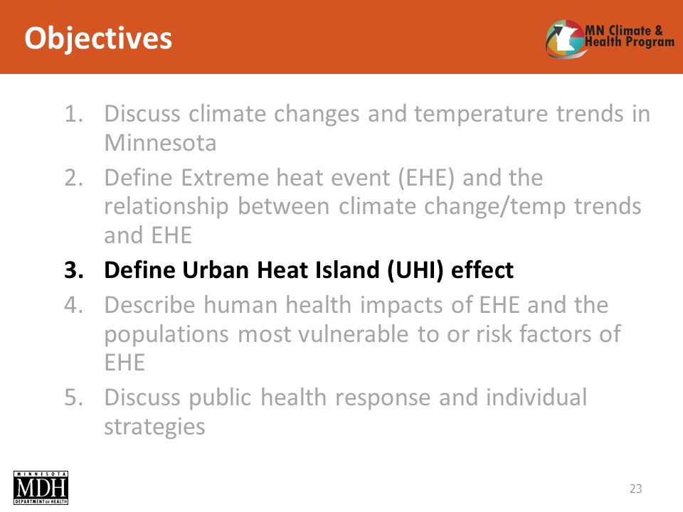 Objectives 1.Discuss climate changes and temperature trends in Minnesota 2.Define Extreme heat event (EHE) and the relationship between climate change/temp trends and EHE 3.Define Urban Heat Island (UHI) effect 4.Describe human health impacts of EHE and the populations most vulnerable to or risk factors of EHE 5.Discuss public health response and individual strategies 23