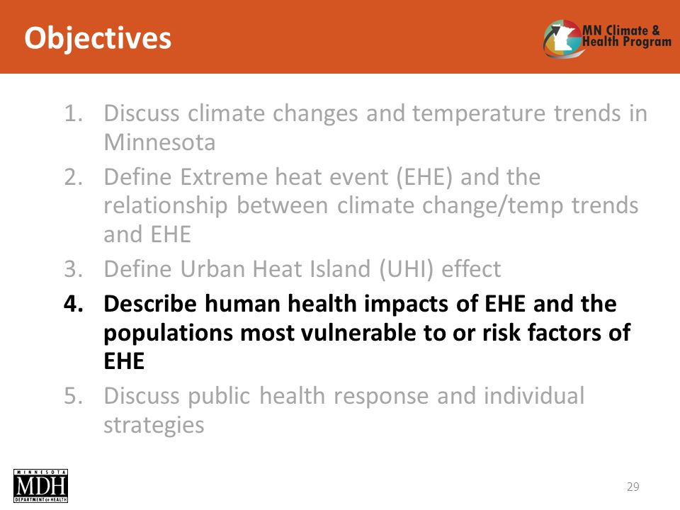 Objectives 1.Discuss climate changes and temperature trends in Minnesota 2.Define Extreme heat event (EHE) and the relationship between climate change/temp trends and EHE 3.Define Urban Heat Island (UHI) effect 4.Describe human health impacts of EHE and the populations most vulnerable to or risk factors of EHE 5.Discuss public health response and individual strategies 29